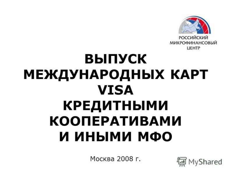 Москва 2008 г. ВЫПУСК МЕЖДУНАРОДНЫХ КАРТ VISA КРЕДИТНЫМИ КООПЕРАТИВАМИ И ИНЫМИ МФО