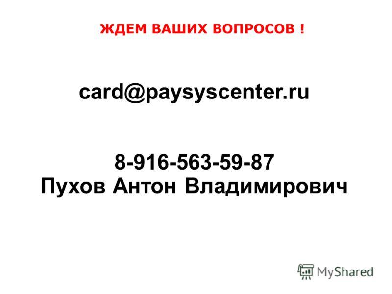 ЖДЕМ ВАШИХ ВОПРОСОВ ! card@paysyscenter.ru 8-916-563-59-87 Пухов Антон Владимирович