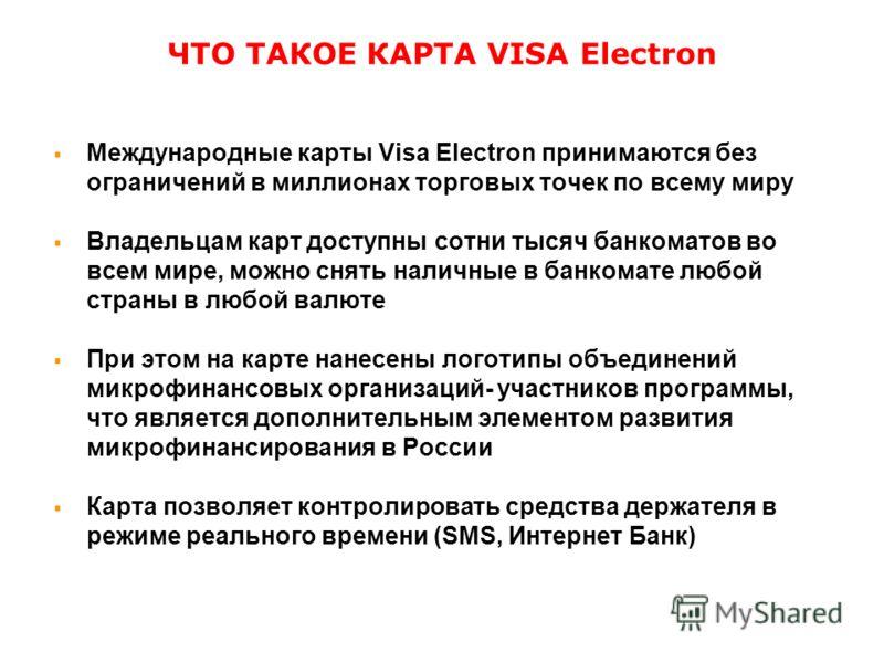 ЧТО ТАКОЕ КАРТА VISA Electron Международные карты Visa Electron принимаются без ограничений в миллионах торговых точек по всему миру Владельцам карт доступны сотни тысяч банкоматов во всем мире, можно снять наличные в банкомате любой страны в любой в