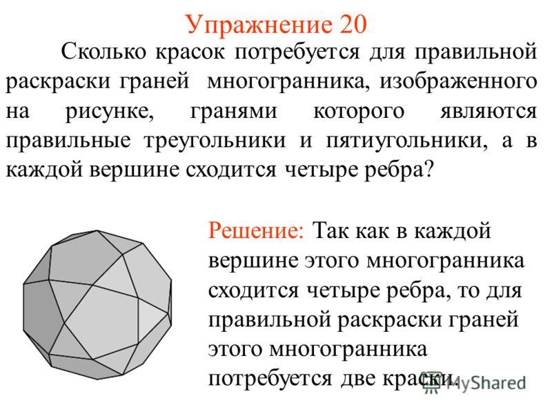 Упражнение 20 Сколько красок потребуется для правильной раскраски граней многогранника, изображенного на рисунке, гранями которого являются правильные треугольники и пятиугольники, а в каждой вершине сходится четыре ребра? Решение: Так как в каждой в