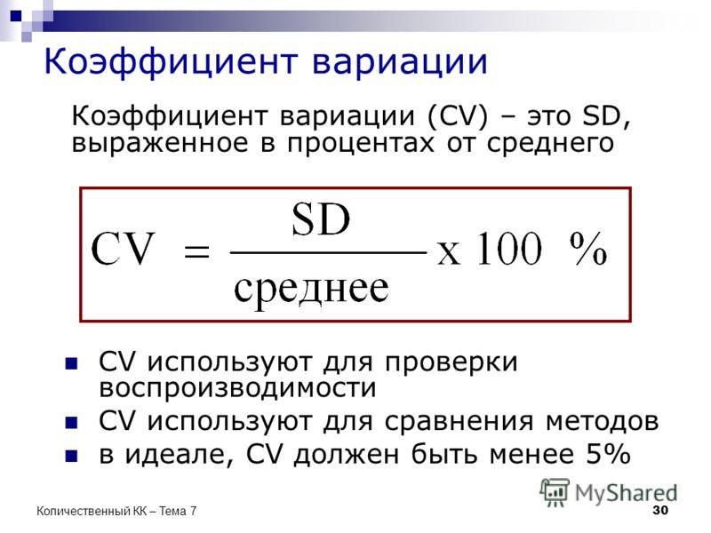 Коэффициент вариации Коэффициент вариации (CV) – это SD, выраженное в процентах от среднего CV используют для проверки воспроизводимости CV используют для сравнения методов в идеале, CV должен быть менее 5% 30 Количественный КК – Тема 7
