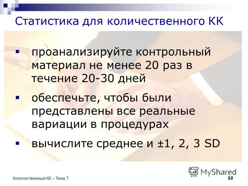 Статистика для количественного КК проанализируйте контрольный материал не менее 20 раз в течение 20-30 дней обеспечьте, чтобы были представлены все реальные вариации в процедурах вычислите среднее и ±1, 2, 3 SD 32 Количественный КК – Тема 7