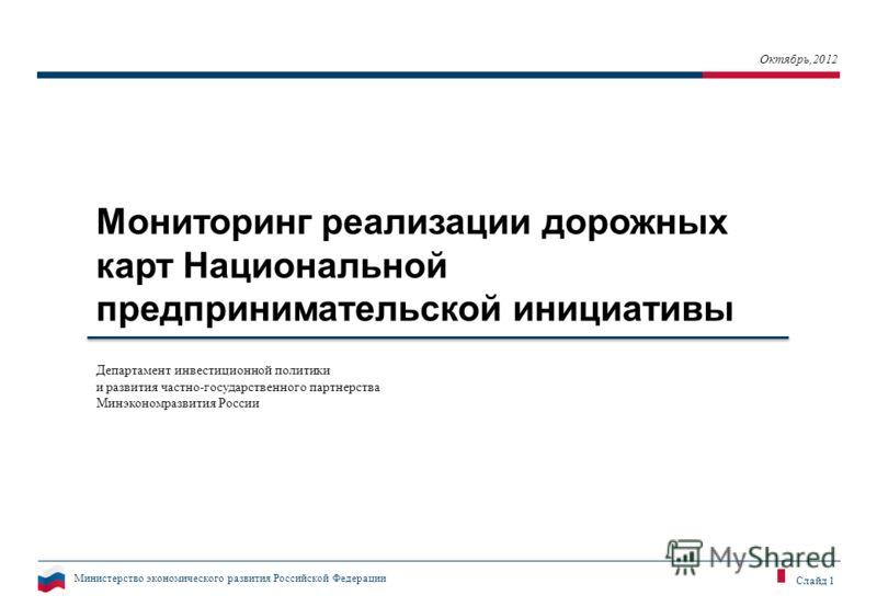 Министерство экономического развития Российской Федерации Слайд 1 Мониторинг реализации дорожных карт Национальной предпринимательской инициативы Октябрь,2012 Департамент инвестиционной политики и развития частно-государственного партнерства Минэконо