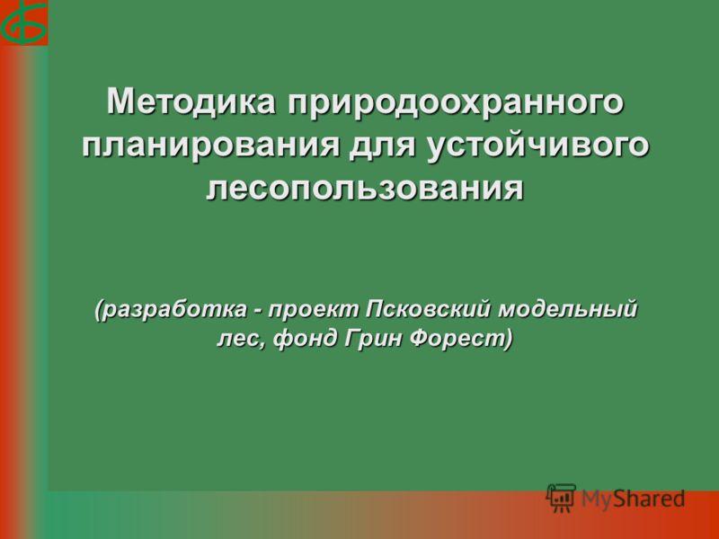 Методика природоохранного планирования для устойчивого лесопользования (разработка - проект Псковский модельный лес, фонд Грин Форест)