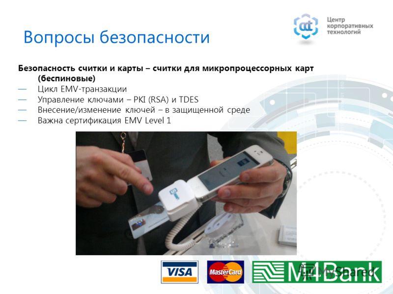 Безопасность считки и карты – считки для микропроцессорных карт (беспиновые) Цикл EMV-транзакции Управление ключами – PKI (RSA) и TDES Внесение/изменение ключей – в защищенной среде Важна сертификация EMV Level 1 Вопросы безопасности