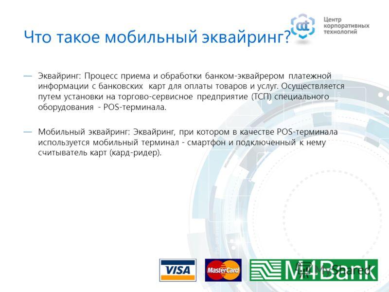 Что такое мобильный эквайринг? Эквайринг: Процесс приема и обработки банком-эквайрером платежной информации с банковских карт для оплаты товаров и услуг. Осуществляется путем установки на торгово-сервисное предприятие (ТСП) специального оборудования