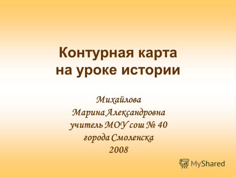 Контурная карта на уроке истории Михайлова Марина Александровна учитель МОУ сош 40 города Смоленска 2008