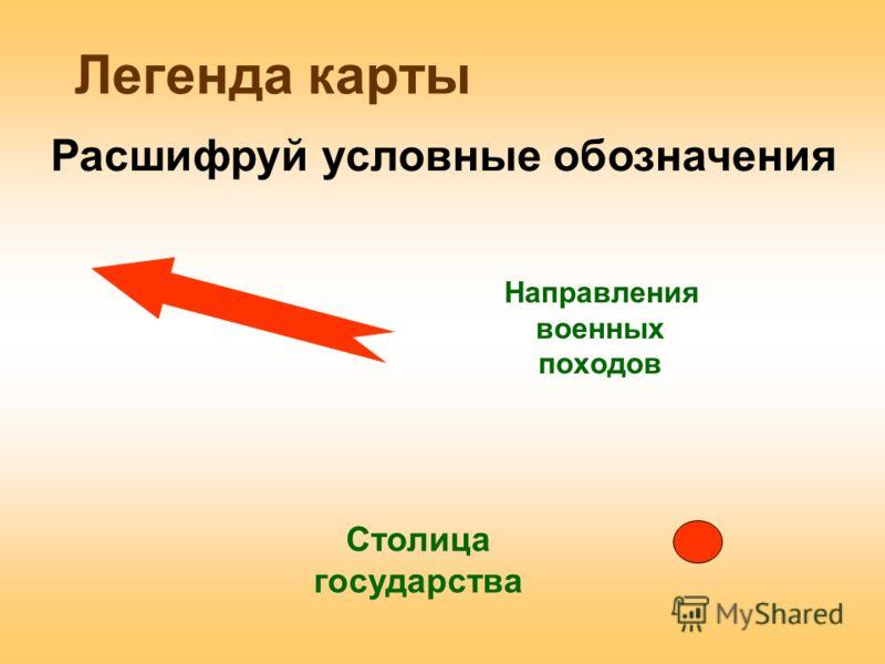 Легенда карты Направления военных походов Расшифруй условные обозначения Столица государства