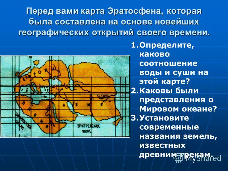 Перед вами карта Эратосфена, которая была составлена на основе новейших географических открытий своего времени. 1.Определите, каково соотношение воды и суши на этой карте? 2.Каковы были представления о Мировом океане? 3.Установите современные названи