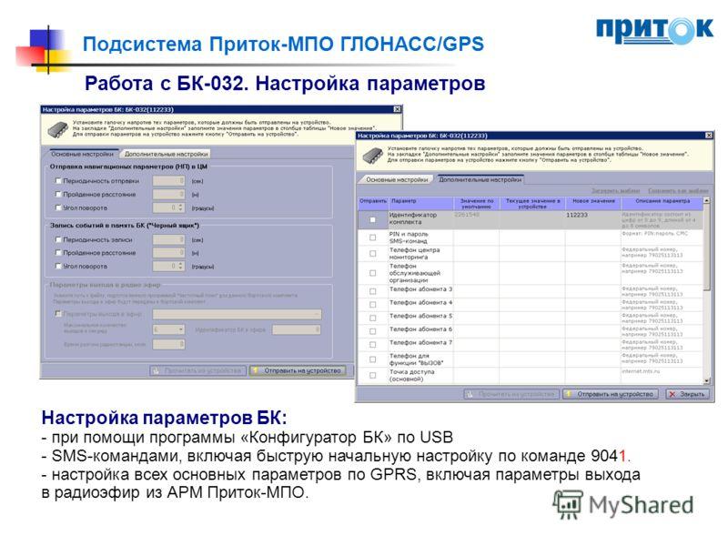 Подсистема Приток-МПО ГЛОНАСС/GPS Работа с БК-032. Настройка параметров Настройка параметров БК: - при помощи программы «Конфигуратор БК» по USB - SMS-командами, включая быструю начальную настройку по команде 9041. - настройка всех основных параметро