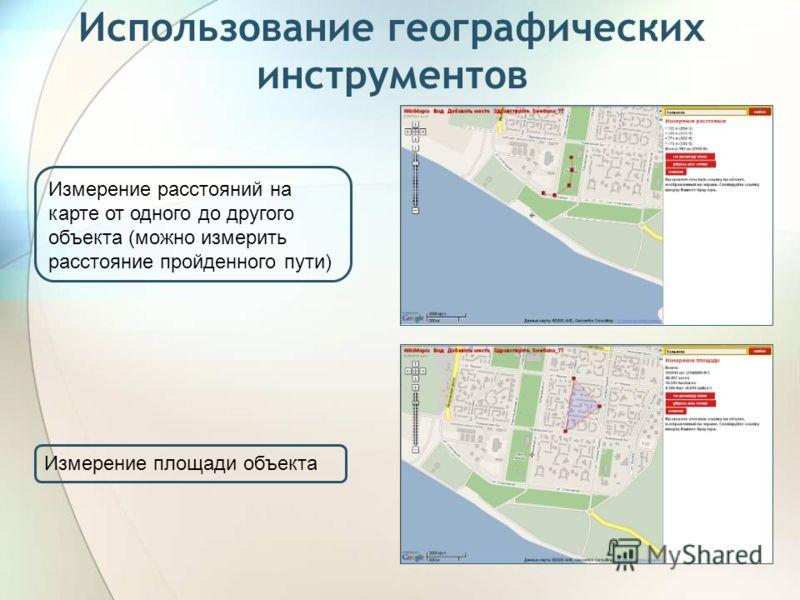 Использование географических инструментов Измерение расстояний на карте от одного до другого объекта (можно измерить расстояние пройденного пути) Измерение площади объекта