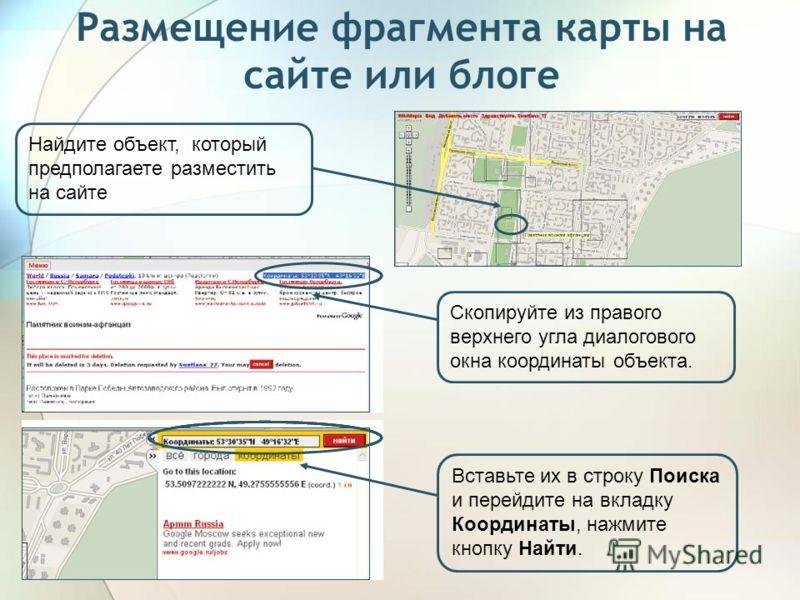 Размещение фрагмента карты на сайте или блоге Найдите объект, который предполагаете разместить на сайте Скопируйте из правого верхнего угла диалогового окна координаты объекта. Вставьте их в строку Поиска и перейдите на вкладку Координаты, нажмите кн