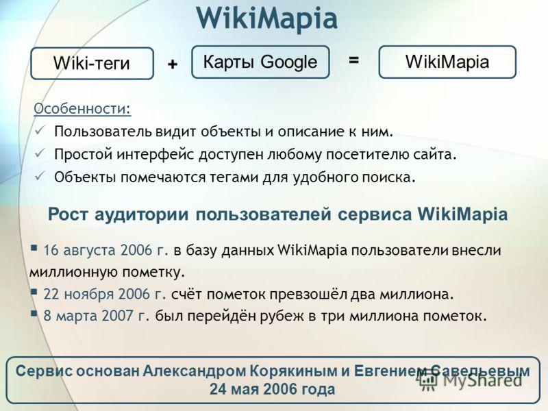 WikiMapia Особенности: Пользователь видит объекты и описание к ним. Простой интерфейс доступен любому посетителю сайта. Объекты помечаются тегами для удобного поиска. Wiki-теги + Карты Google = WikiMapia 16 августа 2006 г. в базу данных WikiMapia пол