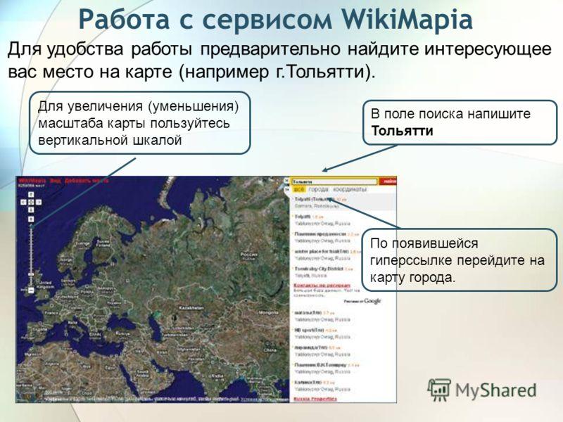 Работа с сервисом WikiMapia Для удобства работы предварительно найдите интересующее вас место на карте (например г.Тольятти). В поле поиска напишите Тольятти По появившейся гиперссылке перейдите на карту города. Для увеличения (уменьшения) масштаба к