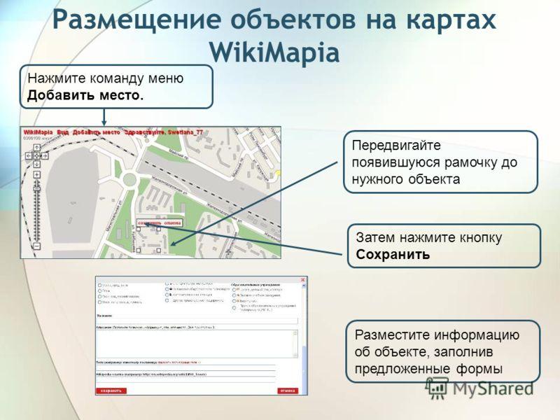 Размещение объектов на картах WikiMapia Нажмите команду меню Добавить место. Передвигайте появившуюся рамочку до нужного объекта Затем нажмите кнопку Сохранить Разместите информацию об объекте, заполнив предложенные формы