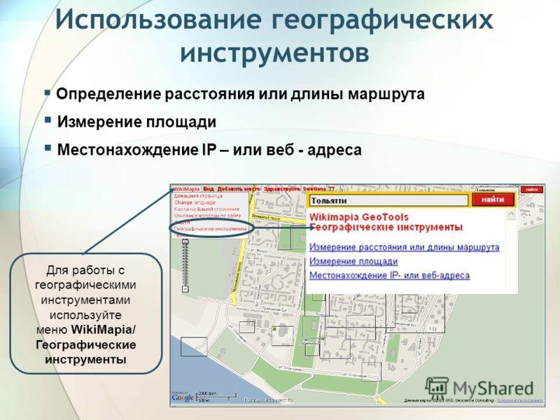 Использование географических инструментов Определение расстояния или длины маршрута Измерение площади Местонахождение IP – или веб - адреса Для работы с географическими инструментами используйте меню WikiMapia/ Географические инструменты