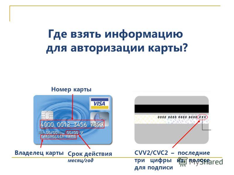 Владелец карты Номер карты Срок действия месяц/год Где взять информацию для авторизации карты? CVV2/CVC2 – последние три цифры на полосе для подписи