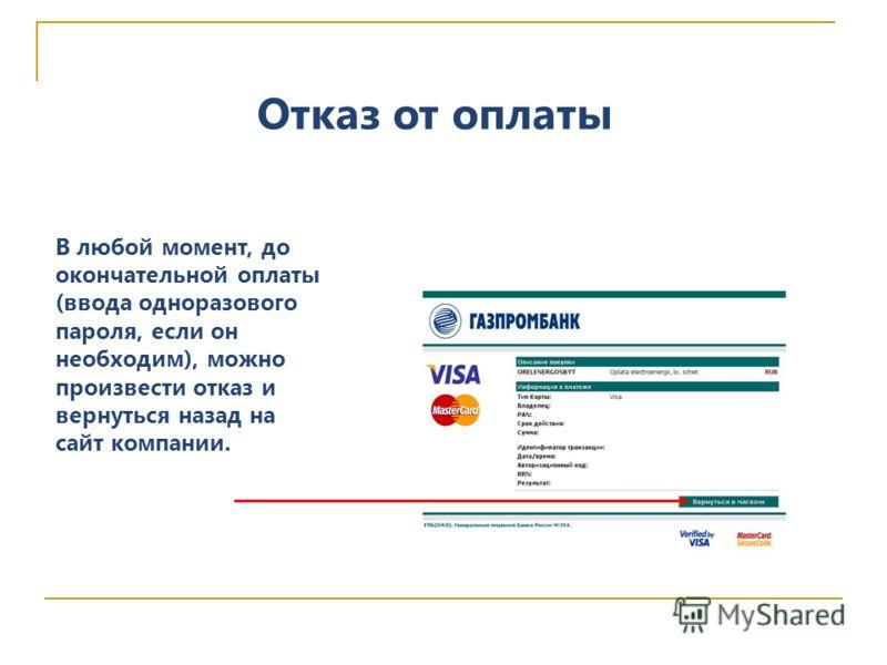 Отказ от оплаты В любой момент, до окончательной оплаты (ввода одноразового пароля, если он необходим), можно произвести отказ и вернуться назад на сайт компании.