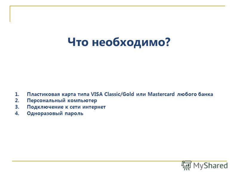 Что необходимо? 1.Пластиковая карта типа VISA Classic/Gold или Mastercard любого банка 2.Персональный компьютер 3.Подключение к сети интернет 4.Одноразовый пароль