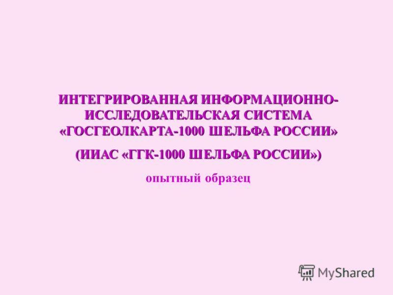 ИНТЕГРИРОВАННАЯ ИНФОРМАЦИОННО- ИССЛЕДОВАТЕЛЬСКАЯ СИСТЕМА «ГОСГЕОЛКАРТА-1000 ШЕЛЬФА РОССИИ» (ИИАС «ГГК-1000 ШЕЛЬФА РОССИИ») опытный образец