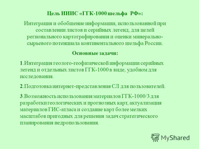 Цель ИИИС «ГГК-1000 шельфа РФ»: Интеграция и обобщение информации, использованной при составлении листов и серийных легенд, для целей регионального картографирования и оценки минерально- сырьевого потенциала континентального шельфа России. Основные з