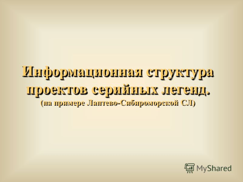 Информационная структура проектов серийных легенд. (на примере Лаптево-Сибироморской СЛ) Информационная структура проектов серийных легенд. (на примере Лаптево-Сибироморской СЛ)