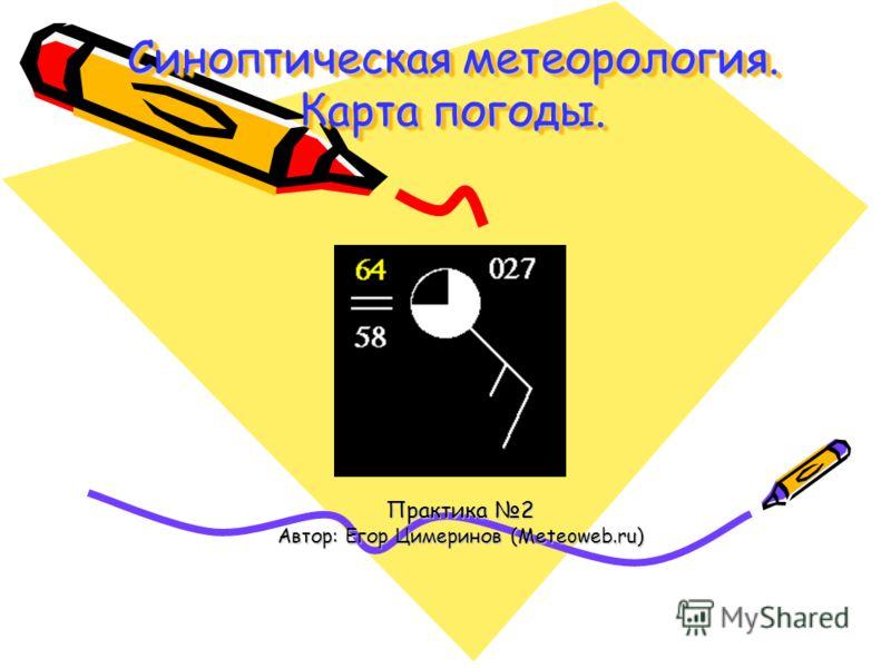 Синоптическая метеорология. Карта погоды. Практика 2 Автор: Егор Цимеринов (Meteoweb.ru)