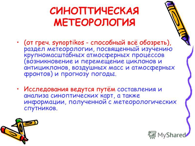 СИНОПТИЧЕСКАЯ МЕТЕОРОЛОГИЯ (от греч. synoptikos - способный всё обозреть), раздел метеорологии, посвященный изучению крупномасштабных атмосферных процессов (возникновение и перемещение циклонов и антициклонов, воздушных масс и атмосферных фронтов) и