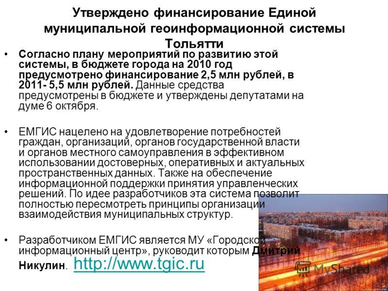 Утверждено финансирование Единой муниципальной геоинформационной системы Тольятти Согласно плану мероприятий по развитию этой системы, в бюджете города на 2010 год предусмотрено финансирование 2,5 млн рублей, в 2011- 5,5 млн рублей. Данные средства п