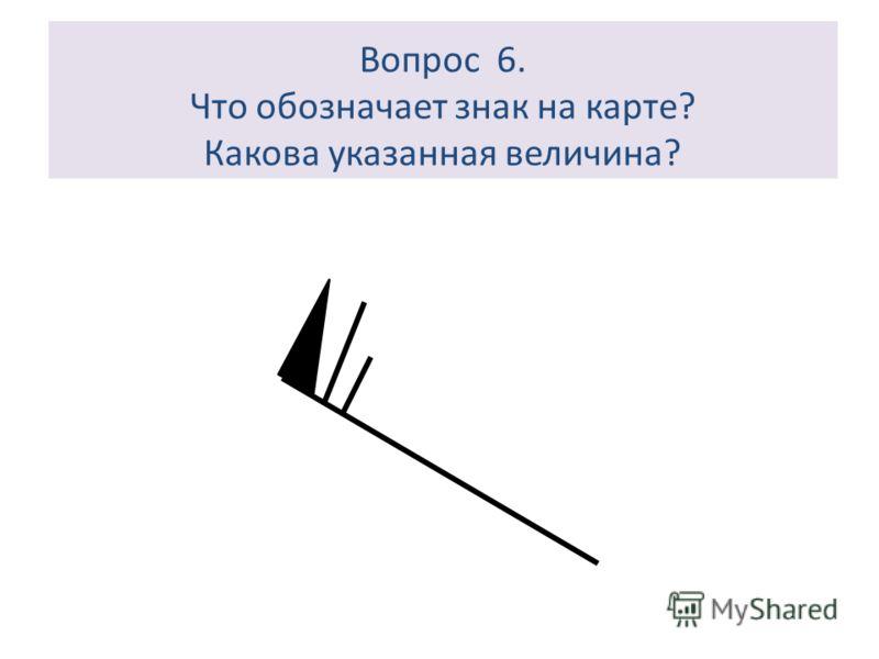 Вопрос 6. Что обозначает знак на карте? Какова указанная величина?