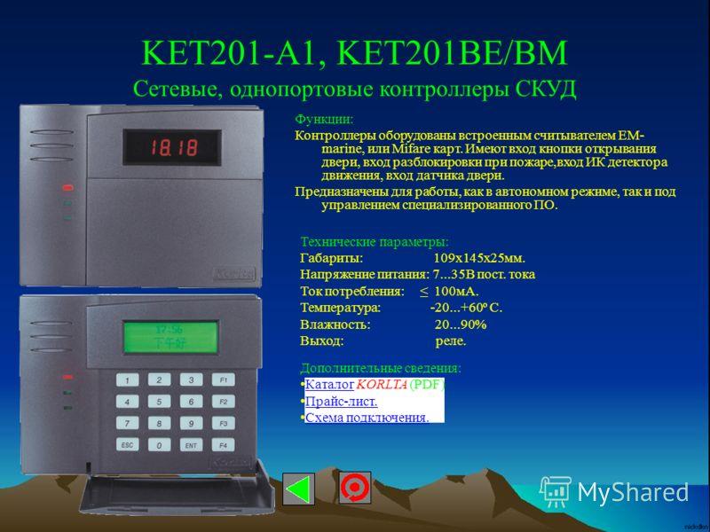 KET201-A1, KET201BE/BM Сетевые, однопортовые контроллеры СКУД Технические параметры: Габариты: 109х145х25мм. Напряжение питания: 7...35В пост. тока Ток потребления: 100мА. Температура: -20...+60º С. Влажность: 20...90% Выход: реле. Функции: Контролле