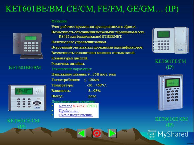 KET601BE/BM, CE/CM, FE/FM, GE/GM… (IP) Функции: Учет рабочего времени на предприятиях и в офисах. Возможность объединения нескольких терминалов в сеть RS485 или (опционально) ETHERNET. Наличие реле управления замком. Встроенный считыватель проксимити