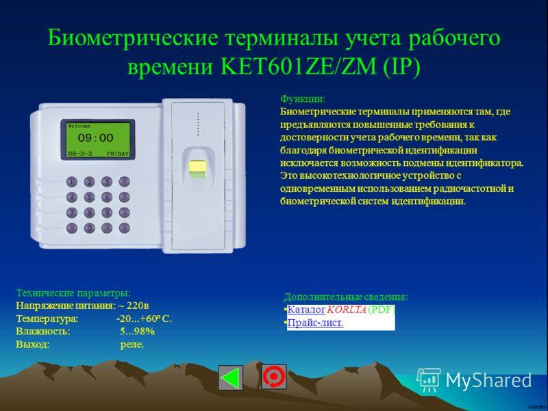 Биометрические терминалы учета рабочего времени KET601ZE/ZM (IP) Функции: Биометрические терминалы применяются там, где предъявляются повышенные требования к достоверности учета рабочего времени, так как благодаря биометрической идентификации исключа