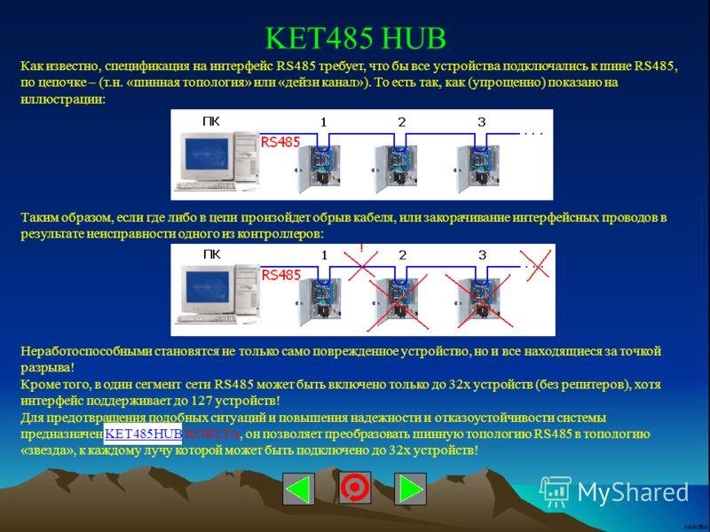 KET485 HUB Как известно, спецификация на интерфейс RS485 требует, что бы все устройства подключались к шине RS485, по цепочке – (т.н. «шинная топология» или «дейзи канал»). То есть так, как (упрощенно) показано на иллюстрации: Таким образом, если где