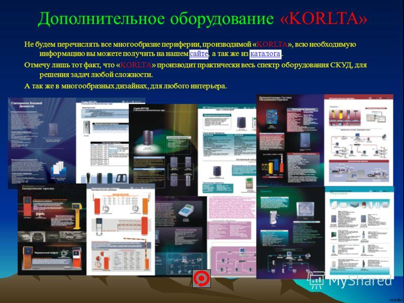Дополнительное оборудование «KORLTA» Не будем перечислять все многообразие периферии, производимой «KORLTA», всю необходимую информацию вы можете получить на нашем сайте, а так же из каталога. сайтекаталога Отмечу лишь тот факт, что «KORLTA» производ