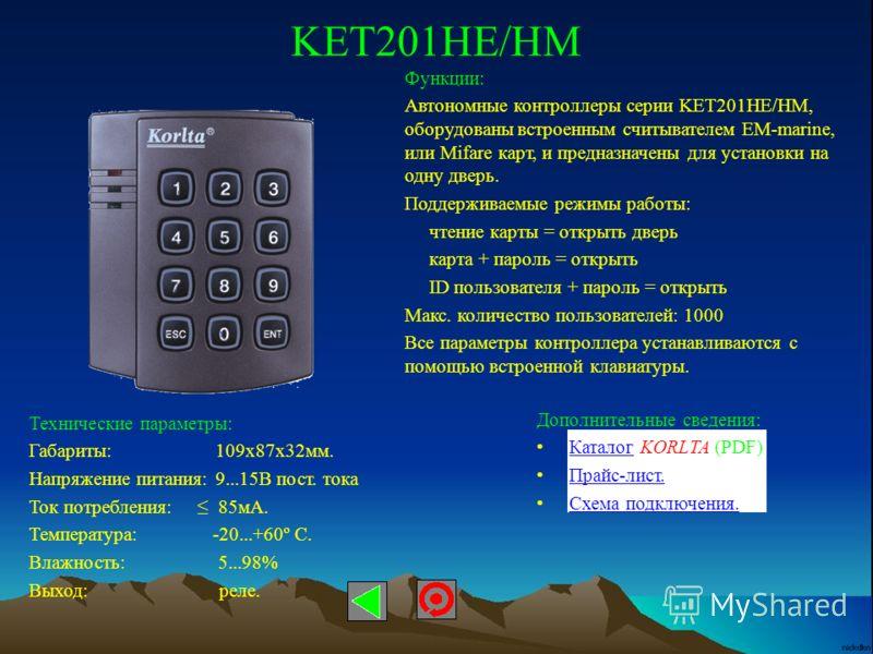 KET201HE/HM Технические параметры: Габариты: 109х87х32мм. Напряжение питания: 9...15В пост. тока Ток потребления: 85мА. Температура: -20...+60º С. Влажность: 5...98% Выход: реле. Функции: Автономные контроллеры серии KET201HE/HM, оборудованы встроенн