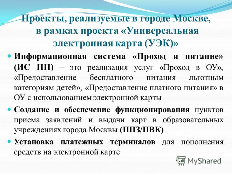 Проекты, реализуемые в городе Москве, в рамках проекта « Универсальная электронная карта ( УЭК )» Информационная система « Проход и питание » ( ИС ПП ) – это реализация услуг « Проход в ОУ », « Предоставление бесплатного питания льготным категориям д