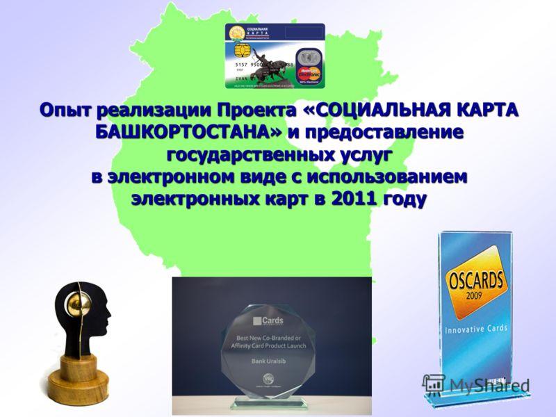 Опыт реализации Проекта «СОЦИАЛЬНАЯ КАРТА БАШКОРТОСТАНА» и предоставление государственных услуг в электронном виде с использованием электронных карт в 2011 году