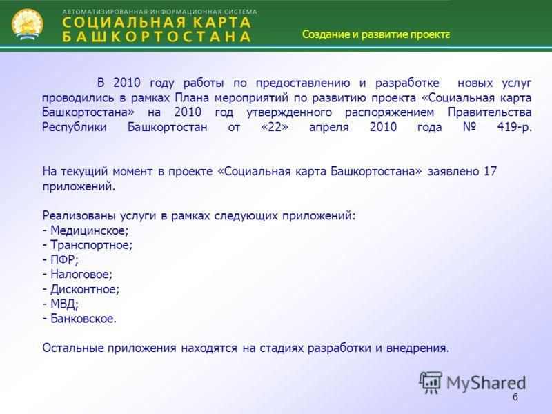 6 В 2010 году работы по предоставлению и разработке новых услуг проводились в рамках Плана мероприятий по развитию проекта «Социальная карта Башкортостана» на 2010 год утвержденного распоряжением Правительства Республики Башкортостан от «22» апреля 2