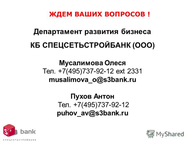 ЖДЕМ ВАШИХ ВОПРОСОВ ! Департамент развития бизнеса КБ СПЕЦСЕТЬСТРОЙБАНК (ООО) Мусалимова Олеся Тел. +7(495)737-92-12 ext 2331 musalimova_o@s3bank.ru Пухов Антон Тел. +7(495)737-92-12 puhov_av@s3bank.ru