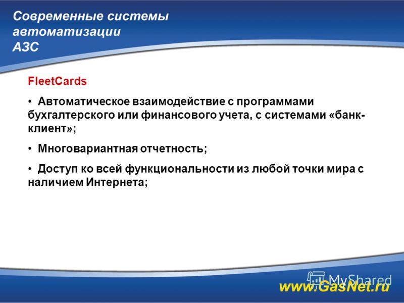 FleetCards Автоматическое взаимодействие с программами бухгалтерского или финансового учета, с системами «банк- клиент»; Многовариантная отчетность; Доступ ко всей функциональности из любой точки мира с наличием Интернета;