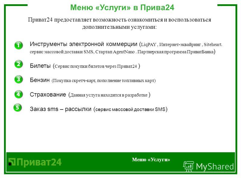 Меню «Услуги» в Прива24 Меню «Услуги» Приват24 предоставляет возможность ознакомиться и воспользоваться дополнительными услугами: Инструменты электронной коммерции ( LiqPAY, Интернет-эквайринг, Siteheart. сервис массовой доставки SMS, Стартап AgentNa