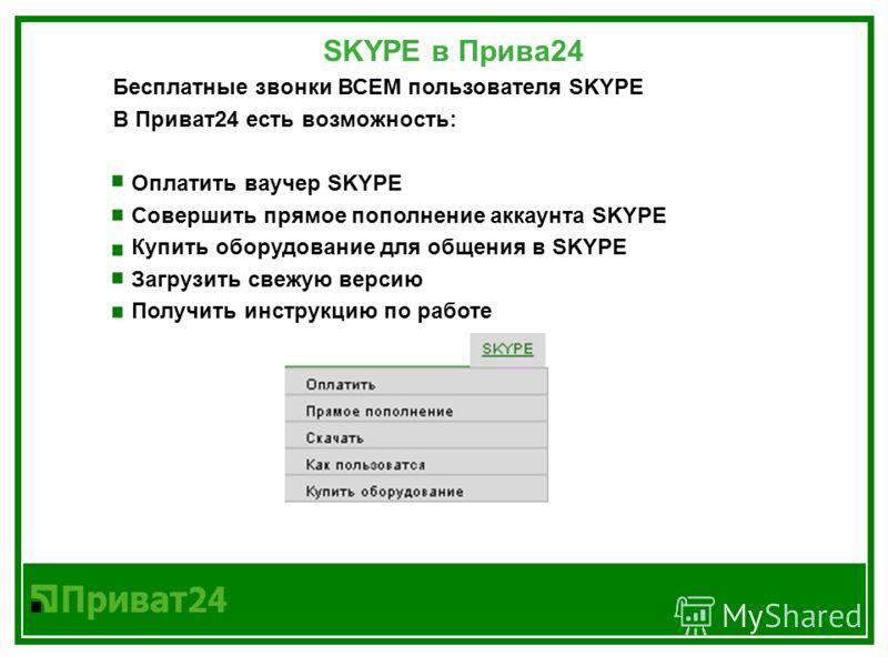 SKYPE в Прива24 Бесплатные звонки ВСЕМ пользователя SKYPE В Приват24 есть возможность: Оплатить ваучер SKYPE Совершить прямое пополнение аккаунта SKYPE Купить оборудование для общения в SKYPE Загрузить свежую версию Получить инструкцию по работе