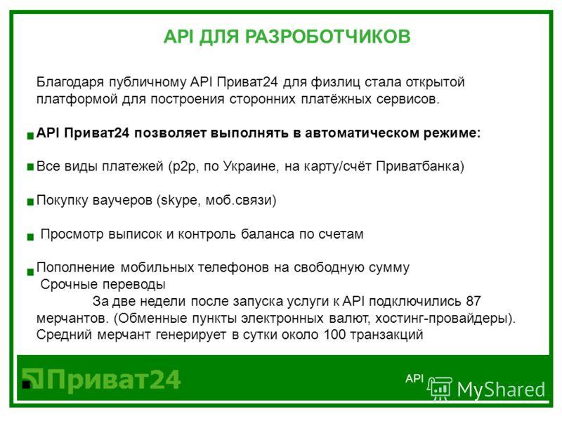 API Благодаря публичному API Приват24 для физлиц стала открытой платформой для построения сторонних платёжных сервисов. API Приват24 позволяет выполнять в автоматическом режиме: Все виды платежей (p2p, по Украине, на карту/счёт Приватбанка) Покупку в