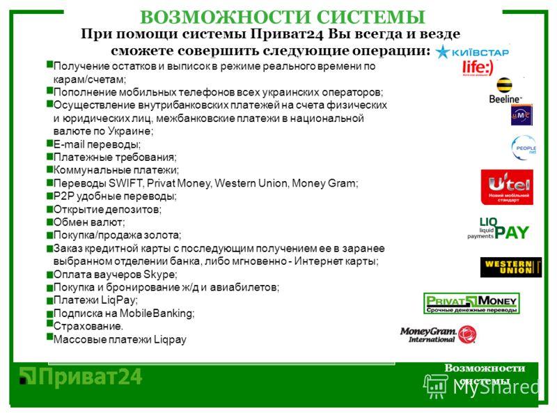 ВОЗМОЖНОСТИ СИCТЕМЫ Возможности системы При помощи системы Приват24 Вы всегда и везде сможете совершить следующие операции: Получение остатков и выписок в режиме реального времени по карам/счетам; Пополнение мобильных телефонов всех украинских операт