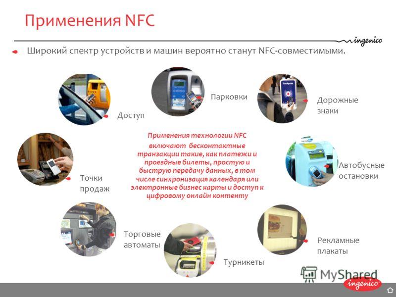 Применения NFC Широкий спектр устройств и машин вероятно станут NFC-совместимыми. Применения технологии NFC включают бесконтактные транзакции такие, как платежи и проездные билеты, простую и быструю передачу данных, в том числе синхронизация календар