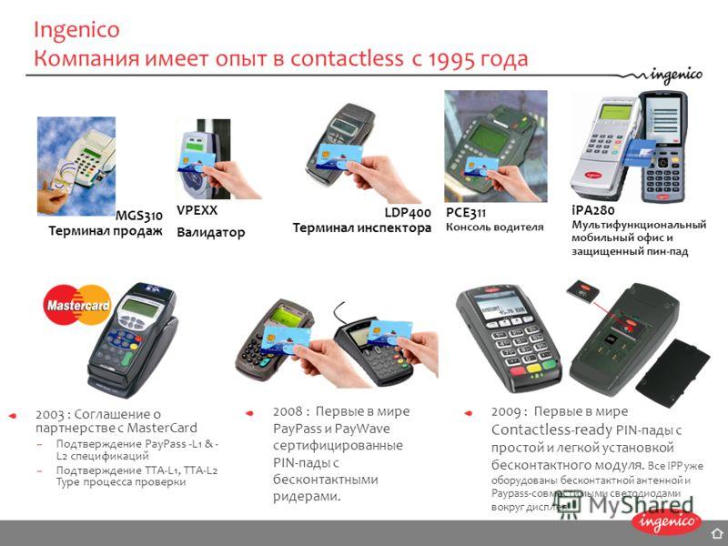 Ingenico Компания имеет опыт в contactless с 1995 года MGS310 Терминал продаж PCE311 Консоль водителя VPEXX Валидатор LDP400 Терминал инспектора 2003 : Соглашение о партнерстве с MasterCard –Подтверждение PayPass -L1 & - L2 спецификаций –Подтверждени