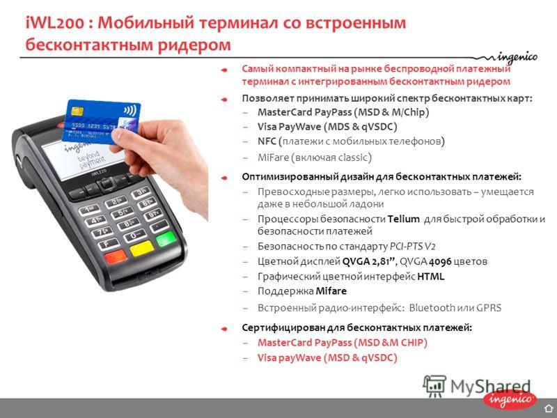 iWL200 : Мобильный терминал со встроенным бесконтактным ридером Самый компактный на рынке беспроводной платежный терминал с интегрированным бесконтактным ридером Позволяет принимать широкий спектр бесконтактных карт: –MasterCard PayPass (MSD & M/Chip