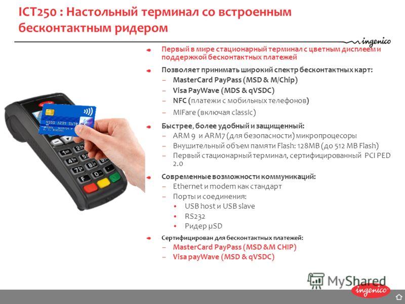 ICT250 : Настольный терминал со встроенным бесконтактным ридером Первый в мире стационарный терминал с цветным дисплеем и поддержкой бесконтактных платежей Позволяет принимать широкий спектр бесконтактных карт: –MasterCard PayPass (MSD & M/Chip) –Vis