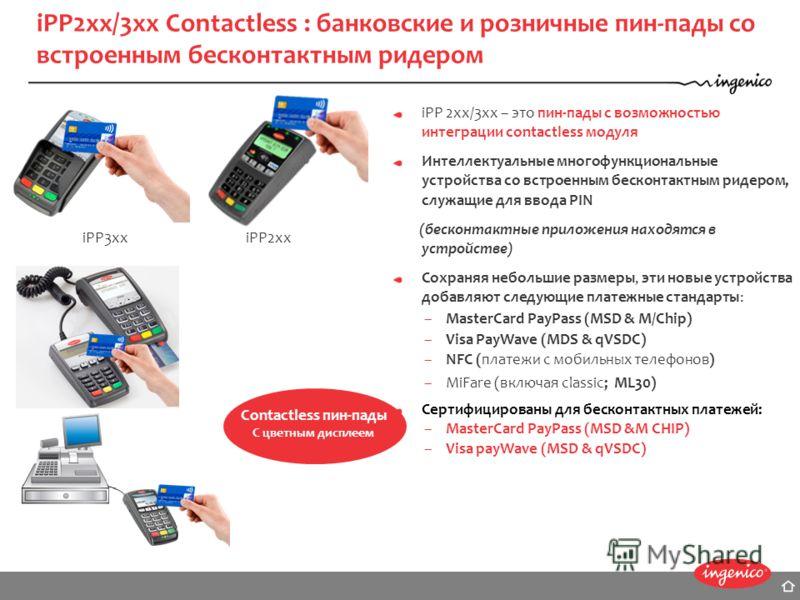 iPP 2xx/3xx – это пин-пады с возможностью интеграции contactless модуля Интеллектуальные многофункциональные устройства со встроенным бесконтактным ридером, служащие для ввода PIN (бесконтактные приложения находятся в устройстве) Сохраняя небольшие р
